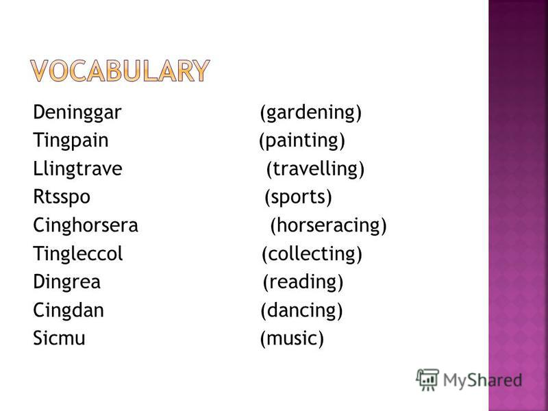 Deninggar (gardening) Tingpain (painting) Llingtrave (travelling) Rtsspo (sports) Cinghorsera (horseracing) Tingleccol (collecting) Dingrea (reading) Cingdan (dancing) Sicmu (music)