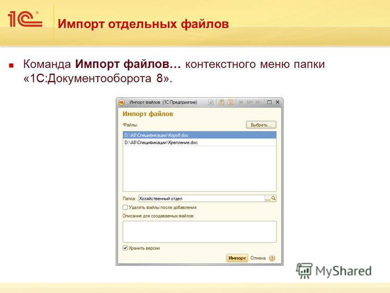 Импорт отдельных файлов Команда Импорт файлов… контекстного меню папки «1С:Документооборота 8».