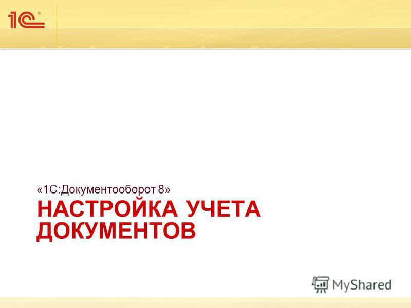 НАСТРОЙКА УЧЕТА ДОКУМЕНТОВ «1С:Документооборот 8»