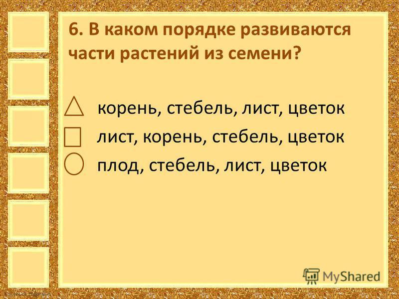 FokinaLida.75@mail.ru 6. В каком порядке развиваются части растений из семени? корень, стебель, лист, цветок лист, корень, стебель, цветок плод, стебель, лист, цветок