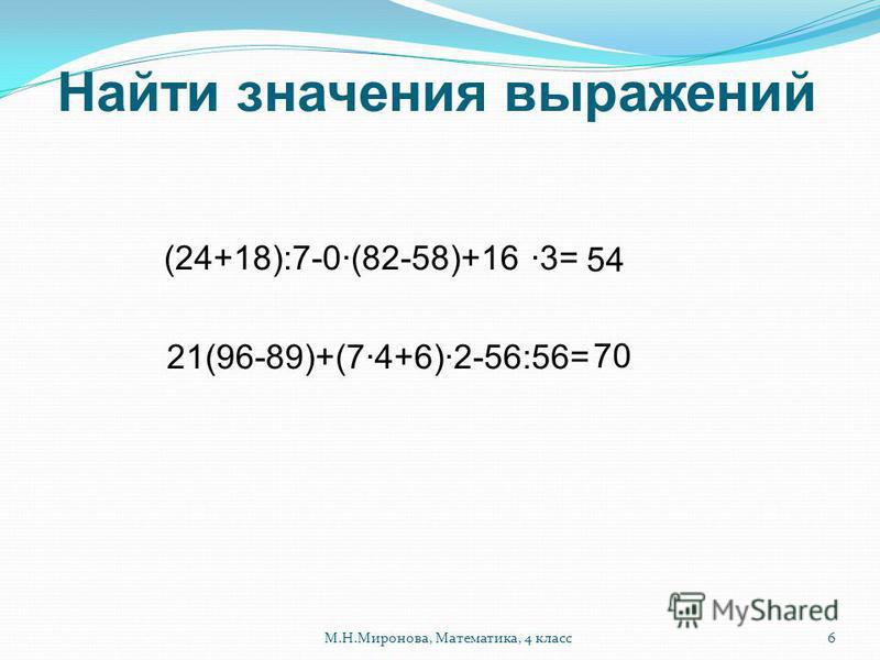 Найти значения выражений ( 24+18):7-0(82-58)+16 3= 21(96-89)+(74+6)2-56:56= 54 70 6М.Н.Миронова, Математика, 4 класс