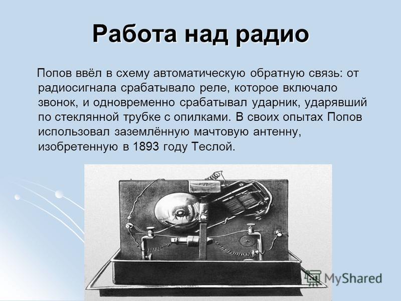 Работа над радио Попов ввёл в схему автоматическую обратную связь: от радиосигнала срабатывало реле, которое включало звонок, и одновременно срабатывал ударник, ударявший по стеклянной трубке с опилками. В своих опытах Попов использовал заземлённую м
