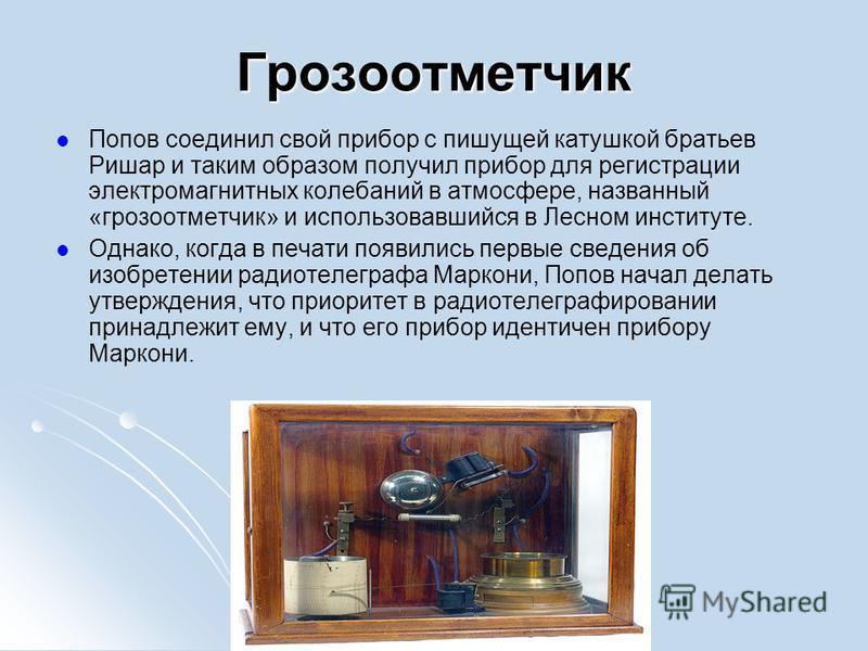 Грозоотметчик Попов соединил свой прибор с пишущей катушкой братьев Ришар и таким образом получил прибор для регистрации электромагнитных колебаний в атмосфере, названный «грозоотметчик» и использовавшийся в Лесном институте. Однако, когда в печати п
