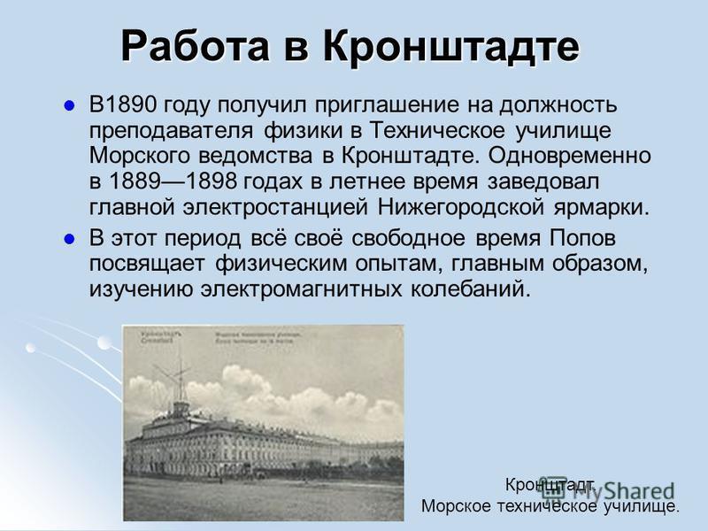 Работа в Кронштадте В1890 году получил приглашение на должность преподавателя физики в Техническое училище Морского ведомства в Кронштадте. Одновременно в 18891898 годах в летнее время заведовал главной электростанцией Нижегородской ярмарки. В этот п