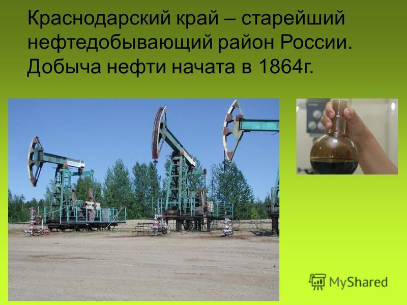 Краснодарский край – старейший нефтедобывающий район России. Добыча нефти начата в 1864 г.