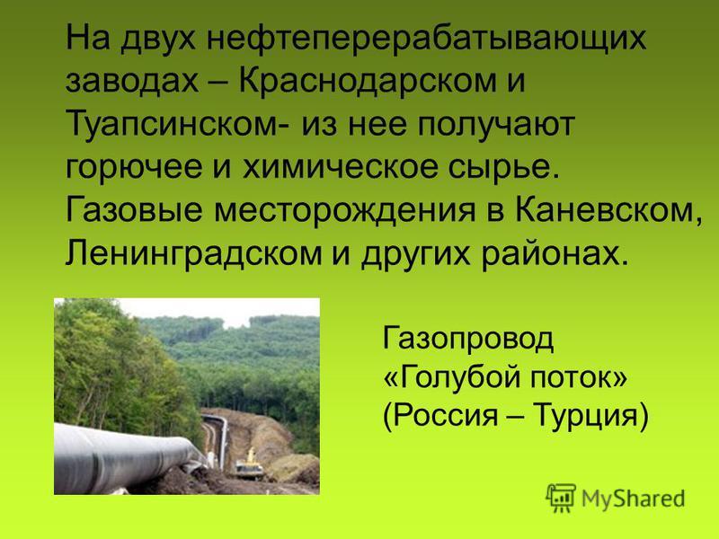 На двух нефтеперерабатывающих заводах – Краснодарском и Туапсинском- из нее получают горючее и химическое сырье. Газовые месторождения в Каневском, Ленинградском и других районах. Газопровод «Голубой поток» (Россия – Турция)
