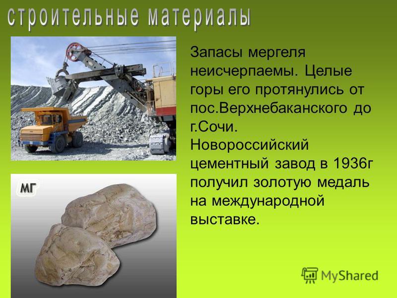 Запасы мергеля неисчерпаемы. Целые горы его протянулись от пос.Верхнебаканского до г.Сочи. Новороссийский цементный завод в 1936 г получил золотую медаль на международной выставке.
