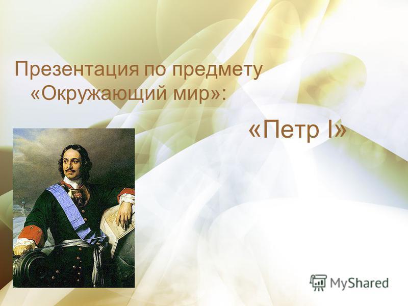 Презентация по предмету «Окружающий мир»: « Петр I »