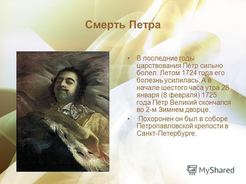 Смерть Петра В последние годы царствования Пётр сильно болел. Летом 1724 года его болезнь усилилась. А в начале шестого часа утра 28 января (8 февраля) 1725 года Пётр Великий скончался во 2-м Зимнем дворце. Похоронен он был в соборе Петропавловской к