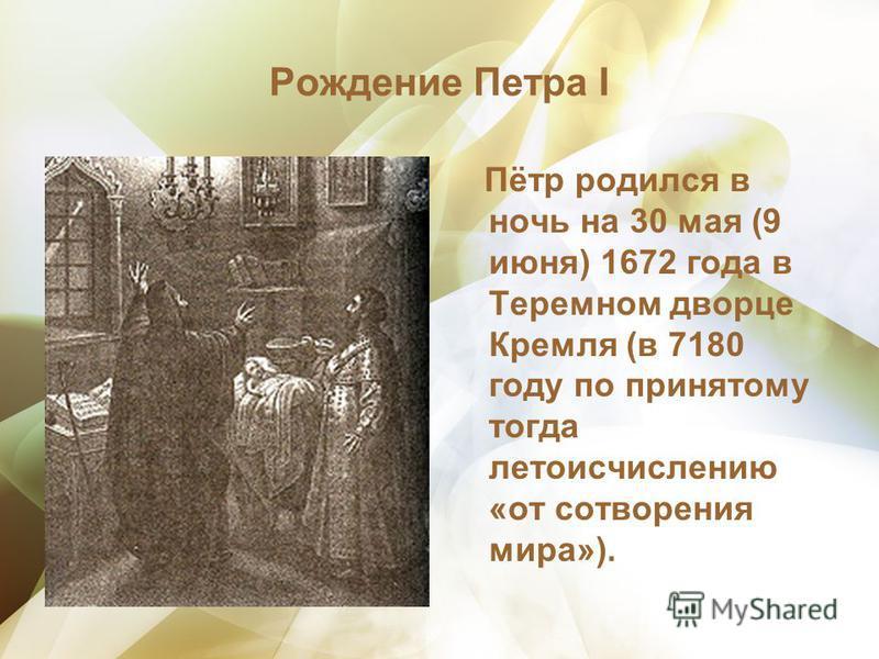 Рождение Петра I Пётр родился в ночь на 30 мая (9 июня) 1672 года в Теремном дворце Кремля (в 7180 году по принятому тогда летоисчислению «от сотворения мира»).