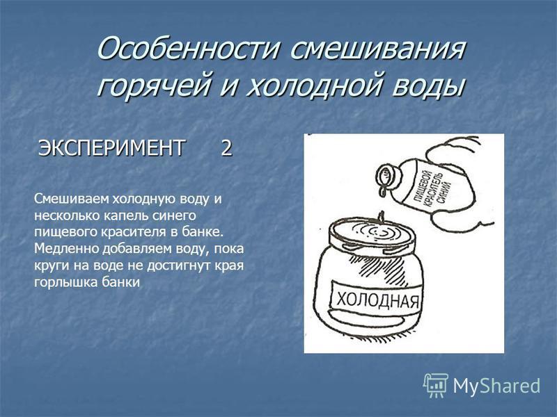 Особенности смешивания горячей и холодной воды ЭКСПЕРИМЕНТ 2 Смешиваем холодную воду и несколько капель синего пищевого красителя в банке. Медленно добавляем воду, пока круги на воде не достигнут края горлышка банки