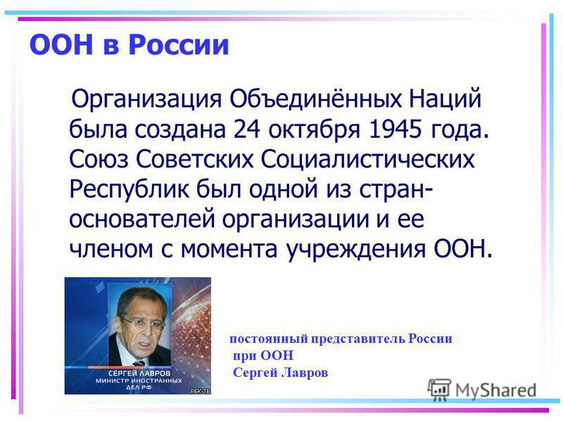 ООН в России Организация Объединённых Наций была создана 24 октября 1945 года. Союз Советских Социалистических Республик был одной из стран- основателей организации и ее членом с момента учреждения ООН. постоянный представитель России при ООН Сергей