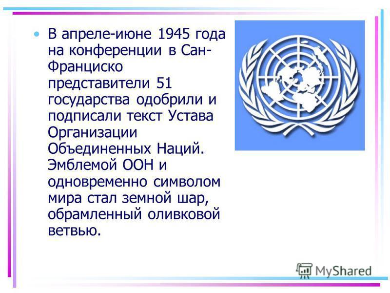 В апреле-июне 1945 года на конференции в Сан- Франциско представители 51 государства одобрили и подписали текст Устава Организации Объединенных Наций. Эмблемой ООН и одновременно символом мира стал земной шар, обрамленный оливковой ветвью.