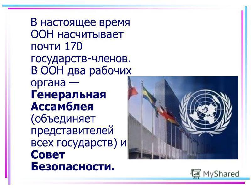 В настоящее время ООН насчитывает почти 170 государств-членов. В ООН два рабочих органа Генеральная Ассамблея (объединяет представителей всех государств) и Совет Безопасности.