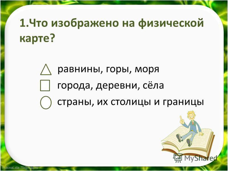 FokinaLida.75@mail.ru 1. Что изображено на физической карте? равнины, горы, моря города, деревни, сёла страны, их столицы и границы