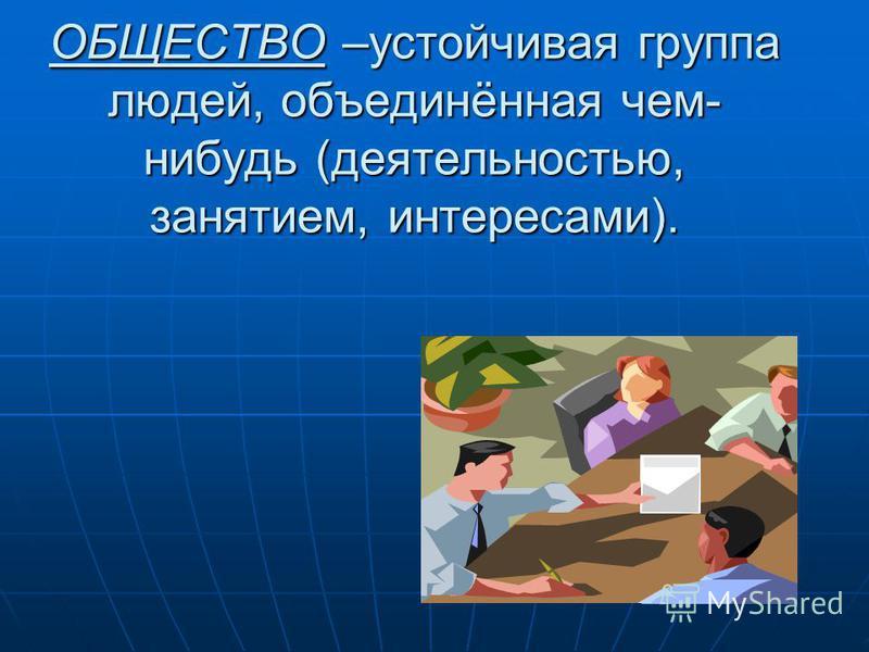 ОБЩЕСТВО –устойчивая группа людей, объединённая чем- нибудь (деятельностью, занятием, интересами).