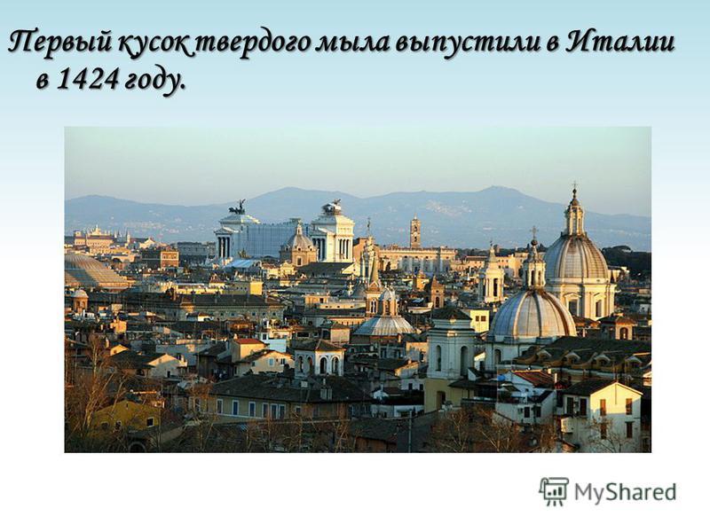 Первый кусок твердого мыла выпустили в Италии в 1424 году.