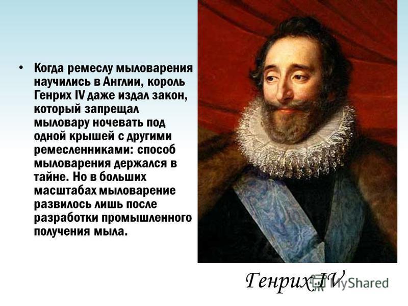 Генрих IV Когда ремеслу мыловарения научились в Англии, король Генрих IV даже издал закон, который запрещал мыловару ночевать под одной крышей с другими ремесленниками: способ мыловарения держался в тайне. Но в больших масштабах мыловарение развилось