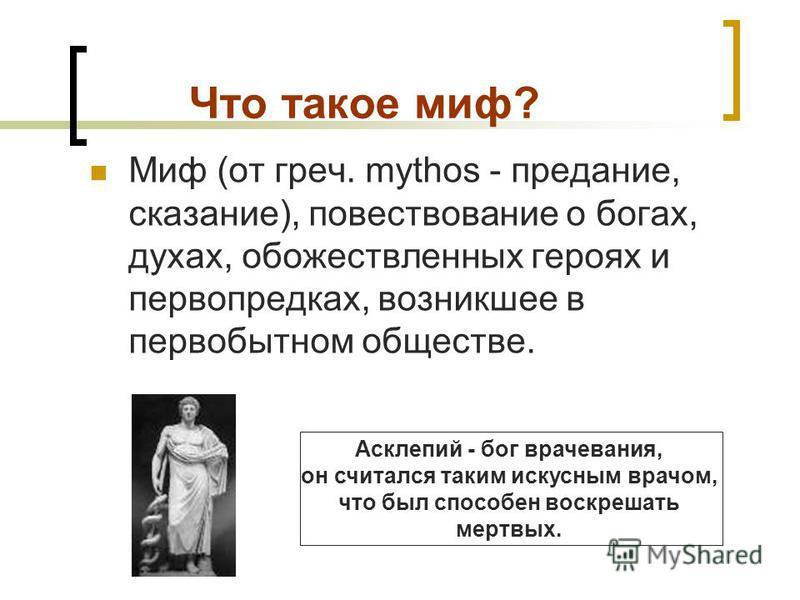 Что такое миф? Миф (от греч. mythos - предание, сказание), повествование о богах, духах, обожествленных героях и первопредках, возникшее в первобытном обществе. Асклепий - бог врачевания, он считался таким искусным врачом, что был способен воскрешать