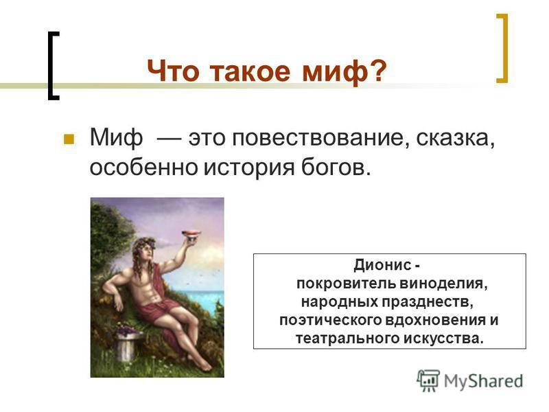 Что такое миф? Миф это повествование, сказка, особенно история богов. Дионис - покровитель виноделия, народных празднеств, поэтического вдохновения и театрального искусства.