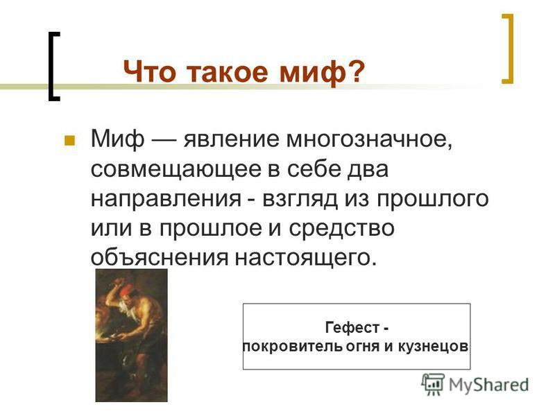 Что такое миф? Миф явление многозначное, совмещающее в себе два направления - взгляд из прошлого или в прошлое и средство объяснения настоящего. Гефест - покровитель огня и кузнецов