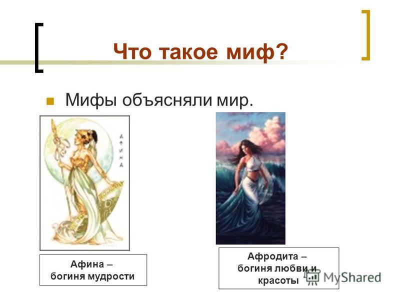 Что такое миф? Мифы объясняли мир. Афина – богиня мудрости Афродита – богиня любви и красоты