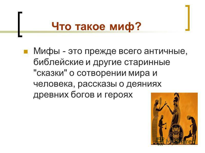 Что такое миф? Мифы - это прежде всего античные, библейские и другие старинные сказки о сотворении мира и человека, рассказы о деяниях древних богов и героях