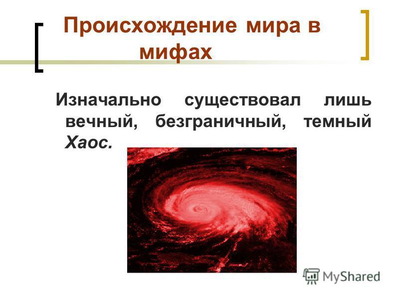 Происхождение мира в мифах Изначально существовал лишь вечный, безграничный, темный Хаос.