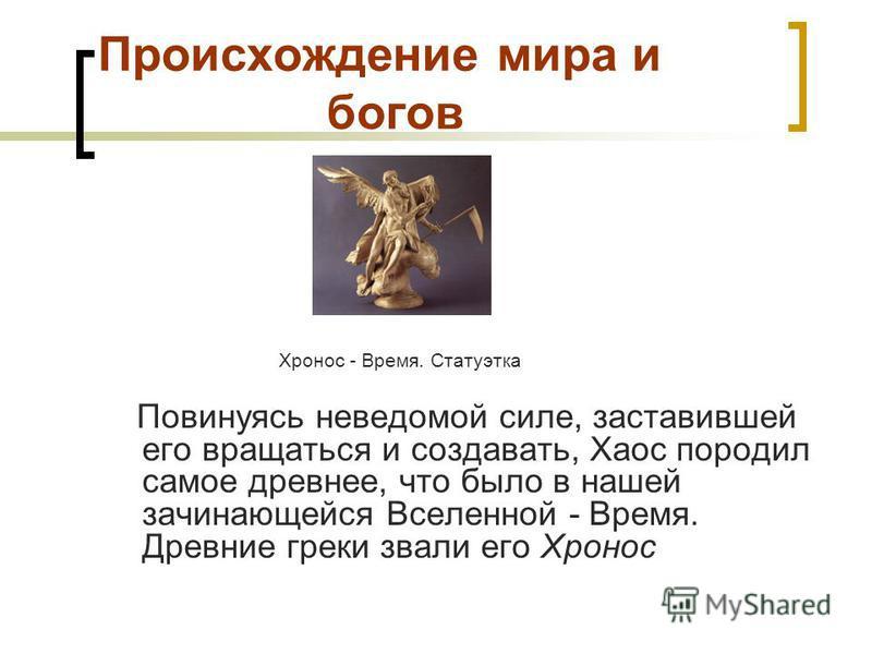 Происхождение мира и богов Хронос - Время. Статуэтка Повинуясь неведомой силе, заставившей его вращаться и создавать, Хаос породил самое древнее, что было в нашей зачинающейся Вселенной - Время. Древние греки звали его Хронос