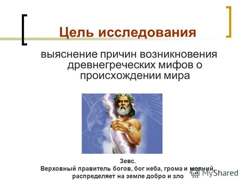 Цель исследования выяснение причин возникновения древнегреческих мифов о происхождении мира. Зевс. Верховный правитель богов, бог неба, грома и молний, распределяет на земле добро и зло