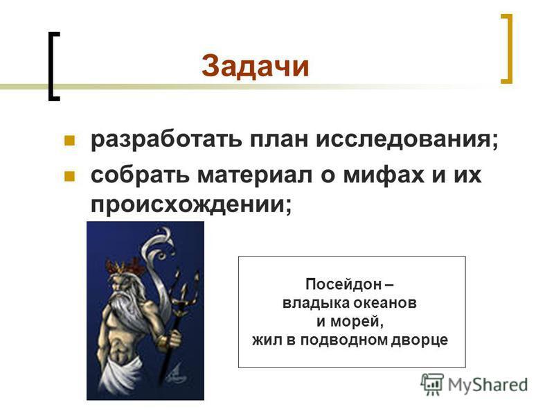 Задачи разработать план исследования; собрать материал о мифах и их происхождении; Посейдон – владыка океанов и морей, жил в подводном дворце