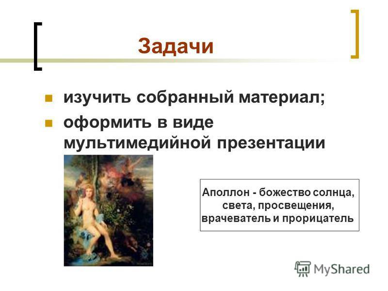 Задачи изучить собранный материал; оформить в виде мультимедийной презентации Аполлон - божество солнца, света, просвещения, врачеватель и прорицатель