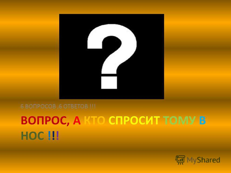 ВОПРОС, А КТО СПРОСИТ ТОМУ В НОС !!! 6 ВОПРОСОВ,6 ОТВЕТОВ !!!