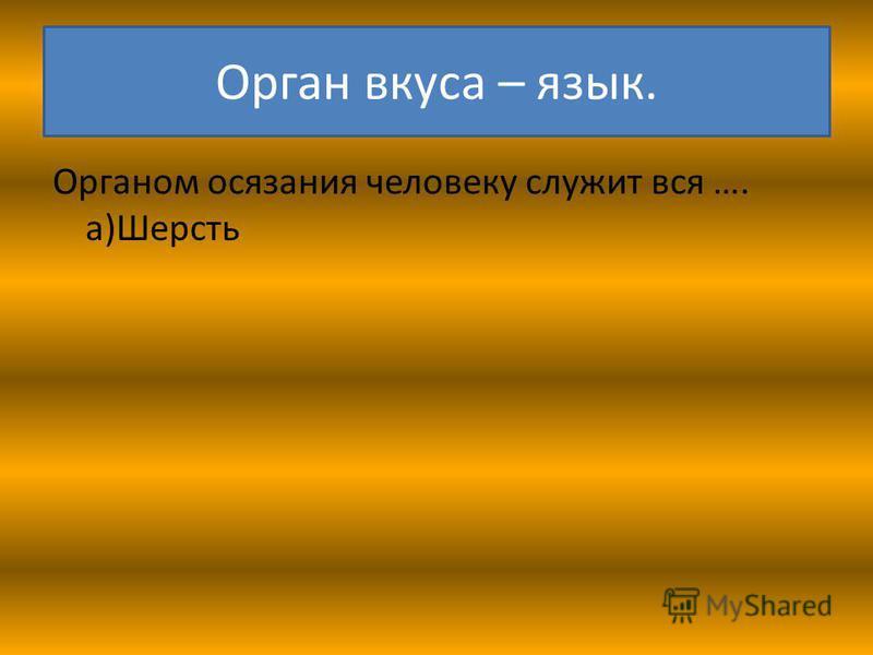 Орган вкуса – язык. Органом осязания человеку служит вся …. а)Шерсть