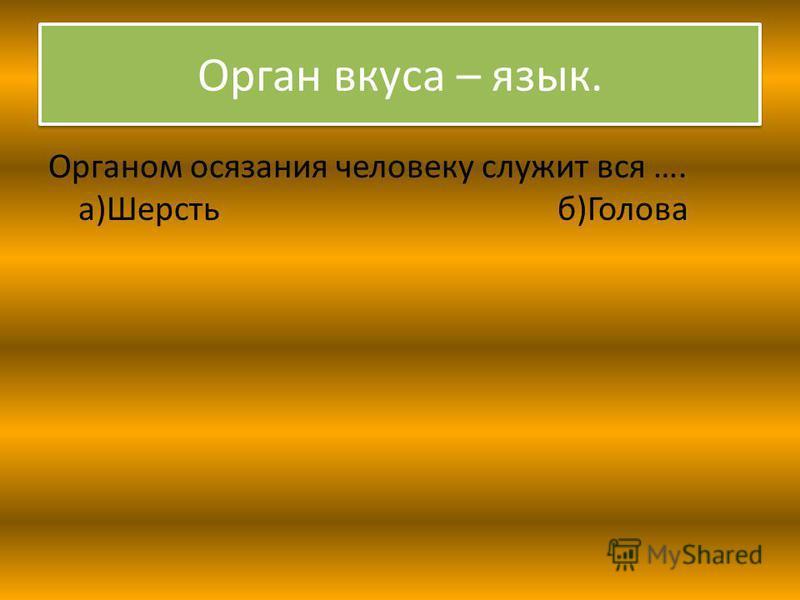 Орган вкуса – язык. Органом осязания человеку служит вся …. а)Шерсть б)Голова