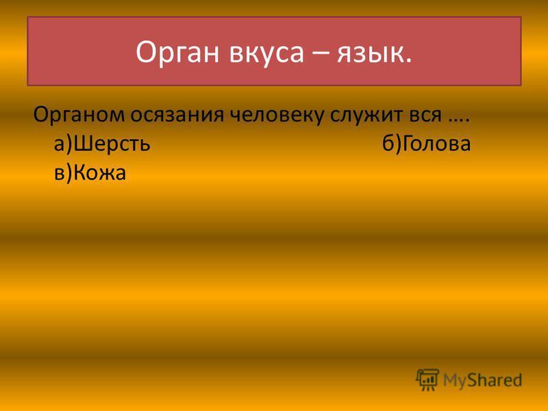 Орган вкуса – язык. Органом осязания человеку служит вся …. а)Шерсть б)Голова в)Кожа