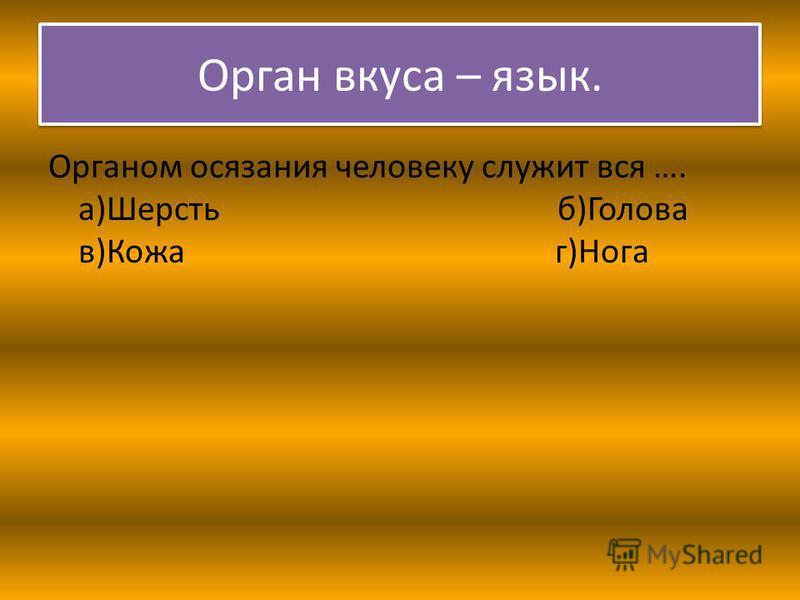 Орган вкуса – язык. Органом осязания человеку служит вся …. а)Шерсть б)Голова в)Кожа г)Нога