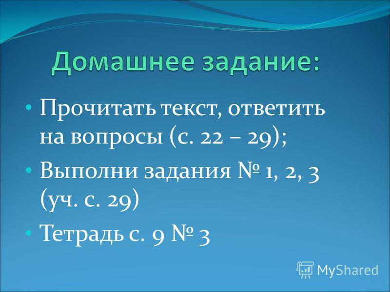 Прочитать текст, ответить на вопросы (с. 22 – 29); Выполни задания 1, 2, 3 (уч. с. 29) Тетрадь с. 9 3