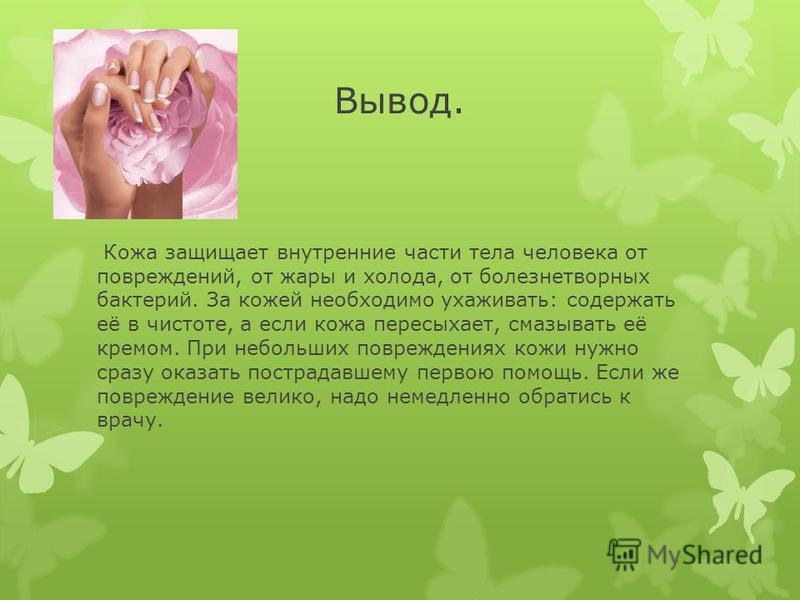 Вывод. Кожа защищает внутренние части тела человека от повреждений, от жары и холода, от болезнетворных бактерий. За кожей необходимо ухаживать: содержать её в чистоте, а если кожа пересыхает, смазывать её кремом. При небольших повреждениях кожи нужн