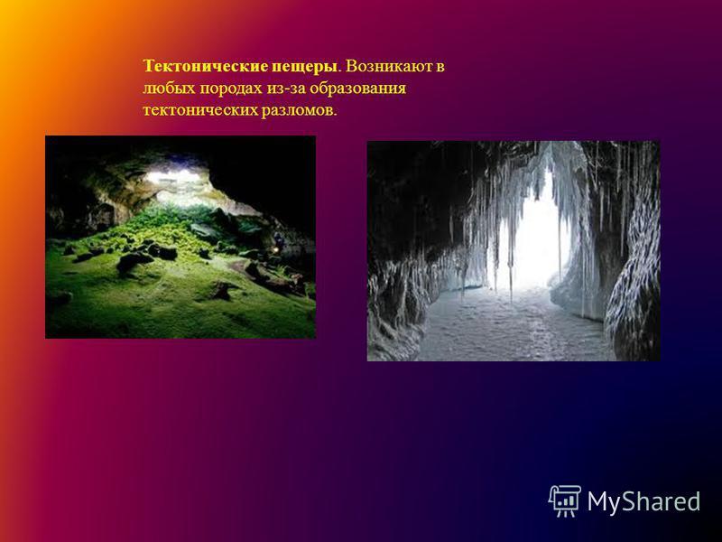 Тектонические пещеры. Возникают в любых породах из-за образования тектонических разломов.