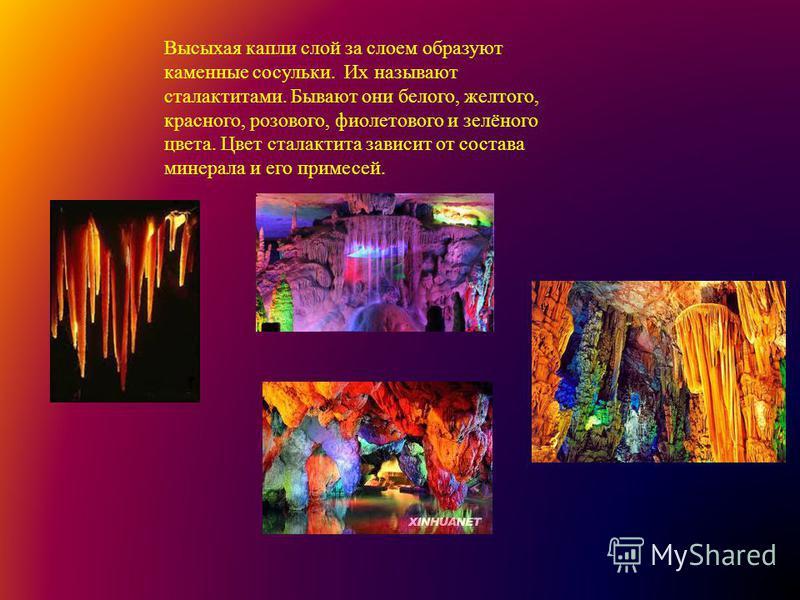 Высыхая капли слой за слоем образуют каменные сосульки. Их называют сталактитами. Бывают они белого, желтого, красного, розового, фиолетового и зелёного цвета. Цвет сталактита зависит от состава минерала и его примесей.