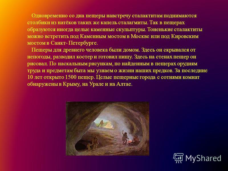 Одновременно со дна пещеры навстречу сталактитам поднимаются столбики из натёков таких же капель сталагмиты. Так в пещерах образуются иногда целые каменные скульптуры. Тоненькие сталактиты можно встретить под Каменным мостом в Москве или под Кировски
