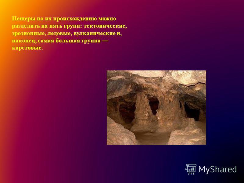 Пещеры по их происхождению можно разделить на пять групп: тектонические, эрозионные, ледовые, вулканические и, наконец, самая большая группа карстовые.
