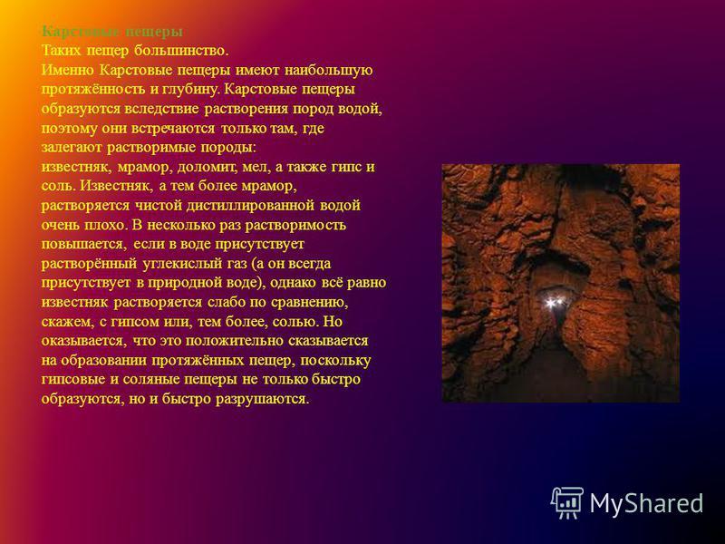 Карстовые пещеры Таких пещер большинство. Именно Карстовые пещеры имеют наибольшую протяжённость и глубину. Карстовые пещеры образуются вследствие растворения пород водой, поэтому они встречаются только там, где залегают растворимые породы: известняк
