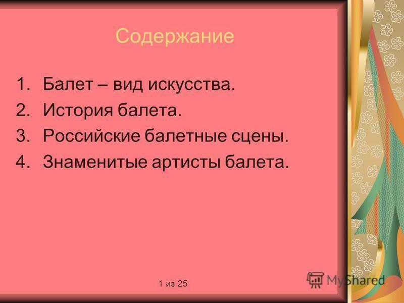 Содержание 1. Балет – вид искусства. 2. История балета. 3. Российские балетные сцены. 4. Знаменитые артисты балета. 1 из 25