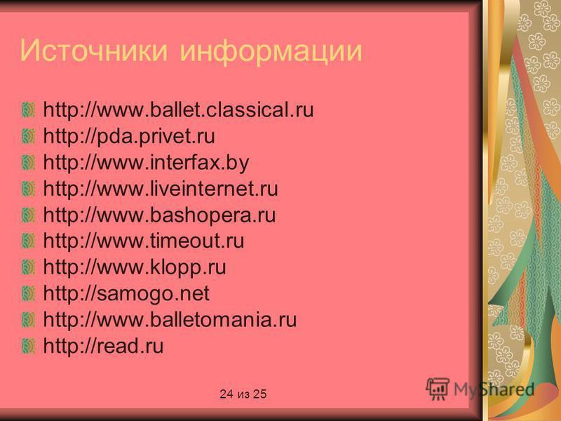 Источники информации http://www.ballet.classical.ru http://pda.privet.ru http://www.interfax.by http://www.liveinternet.ru http://www.bashopera.ru http://www.timeout.ru http://www.klopp.ru http://samogo.net http://www.balletomania.ru http://read.ru 2