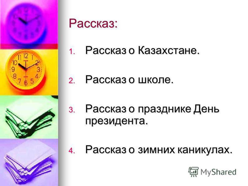Рассказ: 1. Рассказ о Казахстане. 2. Рассказ о школе. 3. Рассказ о празднике День президента. 4. Рассказ о зимних каникулах.