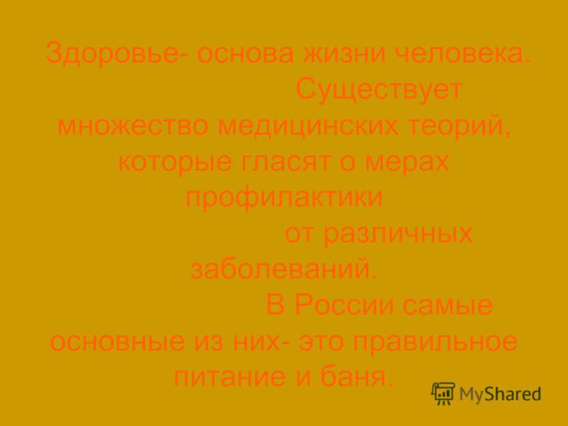 Здоровье- основа жизни человека. Существует множество медицинских теорий, которые гласят о мерах профилактики от различных заболеваний. В России самые основные из них- это правильное питание и баня.