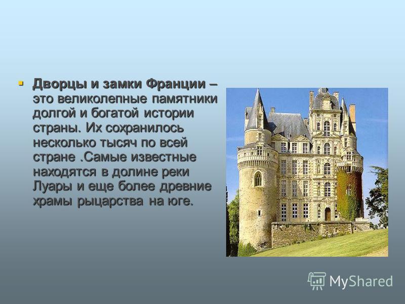 Дворцы и замки Франции – это великолепные памятники долгой и богатой истории страны. Их сохранилось несколько тысяч по всей стране.Самые известные находятся в долине реки Луары и еще более древние храмы рыцарства на юге. Дворцы и замки Франции – это