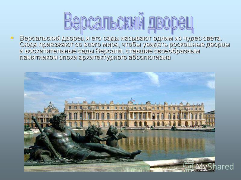 Версальский дворец и его сады называют одним из чудес света. Сюда приезжают со всего мира, чтобы увидеть роскошные дворцы и восхитительные сады Версаля, ставшие своеобразным памятником эпохи архитектурного абсолютизма Версальский дворец и его сады на